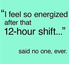 My shift is 13 hours...just saying!