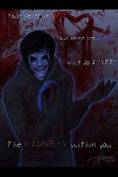 Your heart is red. Your vanes are blue, what do I see , the Kidneys with in you.  Eyeless Jack <3