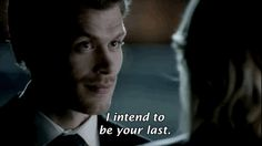 """He's your first love. I intend to be your last. However long it takes."" Seriously! Klaus! Enough said!"