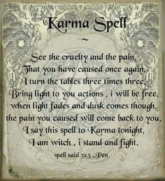 Karma Spell (this is not something to do lightly... If the wrong is in your mind and not in their actions... This spell will turn on you. Make sure that your intentions and motivations are pure. That is too right a wrong...And protect against further harm. Not revenge. This must be done with no rancor in your heart.  Wolf... ;'; ^@@^ ;'; )