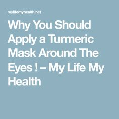 Why You Should Apply a Turmeric Mask Around The Eyes ! – My Life My Health