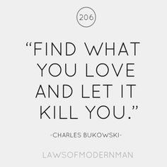 """Find what you love and let it kill you.  Let it drain you of your all.  Let it cling onto your back and weigh you down into eventual nothingness.  Let it kill you and let it devour your remains.  For all things will kill you, both slowly and fastly, but it's much better to be killed by a lover."""
