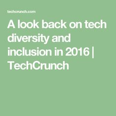 A look back on tech diversity and inclusion in 2016 | TechCrunch