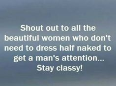 Shout out to all the beautiful women who don't need to dress half naked to get a man's attention... Stay classy!!