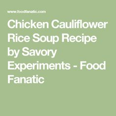 Chicken Cauliflower Rice Soup Recipe by Savory Experiments - Food Fanatic