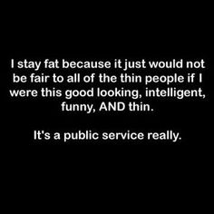 I say this all the time.... I'd have to be much thinner if I didn't have such a great personality.... same thing.  :-)