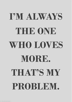 So true  It's my Biggest Problem...I love people more than they love me. It's a thing I can't change and sometimes when I try to make things right, I make things worse because they don't care, and I do. It's hurts but I can't help if I love them...even when they not deserve it..L.Loe