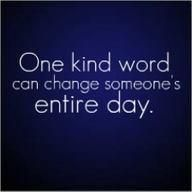 One kind word... //this is so true. Make it a point to speak kindness to others.