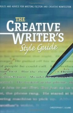 The Creative Writer's Style Guide: Rules and Advice for Writing Fiction and Creative Nonfiction by Christopher T. Leland