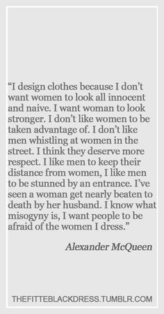 Alexander McQueen on misogyny, and how he wanted women to look when they wore his clothes. <<one of my all-time favorite designers. There will never be another Alexander McQueen. Quotes To Live By, Me Quotes, Funny Quotes, Style Quotes, Collateral Beauty, Just Dream, Fashion Quotes, Fashion Humor, Poster