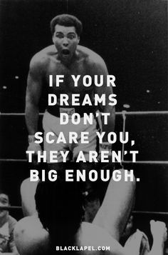 """If your dreams don't scare you, they aren't big enough."""