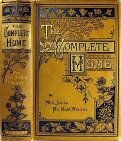 The Complete Home: An Encyclopedia of Domestic Life and Affairs. Mrs. Julia McNair Wright. J. C. McCurdy & Co., Philadelphia, 1879. First edition.