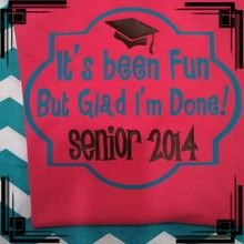 """It's been fun but glad I'm done!"" Senior Shirt! Get it in your school colors! Colors for Graduation hat should be black, white, or gray."