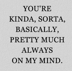 you are kinda, sorta, basically, pretty much always on my mind.
