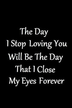 Soulmate Quotes :The day I stop loving you will be the day that I close my eyes forever. Soulmate Love Quotes, Love Quotes For Her, Cute Love Quotes, Romantic Love Quotes, Love Yourself Quotes, Love Quotes In English, I Will Always Love You Quotes, Crush Quotes, Mood Quotes