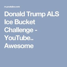 Donald Trump ALS Ice Bucket Challenge - YouTube.. Awesome