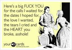 Free and Funny Breakup Ecard: Here's a big FUCK YOU for the calls I waited for, the dates I hoped for, the love I wanted, the tears I cried and the HEART you broke, asshole! Create and send your own custom Breakup ecard. Favorite Quotes, Best Quotes, Love Quotes, Funny Quotes, Inspirational Quotes, Qoutes, Someecards, E Cards, How I Feel