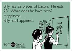 Billy has 32 pieces of bacon. He eats 28. What does he have now? Happiness. Billy has happiness.