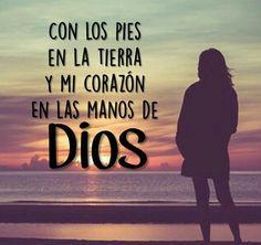 Con los pies en la tierra y mi corazón en las manos de Dios.