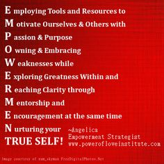 My definition of EMPOWERMENT - Employing Tools and Resources to Motivate Ourselves & Others with Passion and Purpose. Owning & Embracing Weaknesses while Exploring Greatness Within and Reaching Clarity through Mentorship and Encouragement at the same time Nurturing Your TRUE SELF!  http://www.powerofloveinstitute.com/