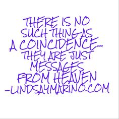 Www.LindsayMarino.com  There is no such thing as a coincidence...they are just Messages from Heaven