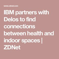 IBM partners with Delos to find connections between health and indoor spaces | ZDNet