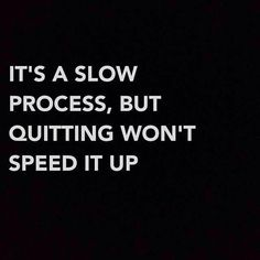 Permanent change doesn't happen overnight. It's a slow-winding, tedious, forward-and-back process. Stick with it. Quitting undermines everything about why you started.