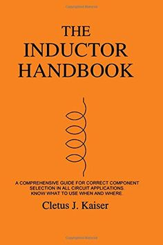 The Inductor Handbook: A Comprehensive Guide For Correct Component Selection In All Circuit Applications. Know What To Use When And Where.