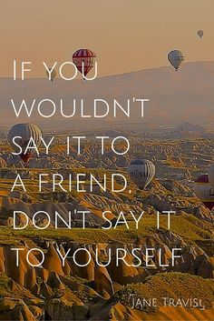 Don't say things to yourself that you wouldn't say to your best friend or even just a friend, You are your best friend!