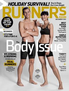 December 2012 (on sale everywhere 11/6)  On the newsstand cover: This issue is about runners like you and Glenn Hartrick, a reader since 2006, and Lucia Santiago, reader since 2007, show off their running bodies on the cover.  In this issue: The Body Issue (The Runner's Body; the Reader's Issue; more) + Holiday survival + Time for a fun 5K + FAQs answered by the experts + One-pot power-packed meals + Social media and running + Winter shoe guide + I'm a Runner: Twilight actor, Charlie Bewley.