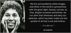 We live surrounded by white images, and white in this world is synonymous with the good, light, beauty, success, so that, despite ourselves sometimes, we run after that whiteness and deny our darkness, which has been made into the symbol of all that is evil and inferior. - Paule Marshall
