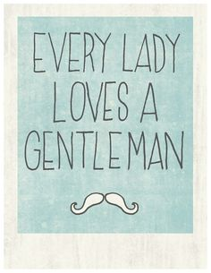I don't get the whole mustache thing, but I digress. I don't believe for one second that it is a traitorous thing to the cause of women to prefer a gentleman. I LOVE that my man opens doors and holds out chairs and displays all manner of gentlemanly behavior toward me. I much prefer it to the opposite, which seems to have, sadly, become the accepted norm.