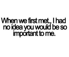When we first met, I had no idea you would be so important to me. Sad Quotes, Cute Quotes, Great Quotes, Inspirational Quotes, Good Guy Quotes, Besties Quotes, Images And Words, Say I Love You, Love Quotes For Her