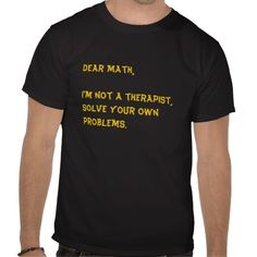 Dear Math I'm not a therapist, solve your own problemsT-shirt Design - many styles and colours, both men's and lady's / women's (t-shirts, tee, tees, t shirt, tshirt, creative, cool,, style, text, funny)