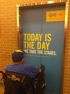 """[A man in a wheelchair faces an elevator that has the words """"Today is the day we take the stairs"""" on it.]   littlecthulhu:  Too busy trying to 'correct' fat people and they seem to have forgotten that not everyone can walk."""
