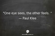 """One eye sees, the other feels."" Paul Klee"