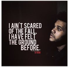 I ain't scared of the fall ... The weeknd