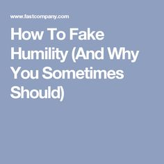 How To Fake Humility (And Why You Sometimes Should)
