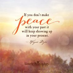 If you don't make peace with your past it will keep showing up in your present. — Wayne Dyer