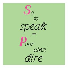 so to speak = pour ainsi dire
