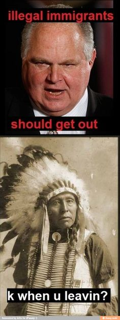 "Rush Limbaugh: ""Illegal immigrants should get out."" American Indians: ""Okay. When you leaving?"" :-)"
