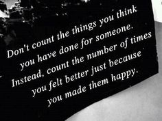 Don't count the things you think you have done for someone. Instead, count the number of times you felt better just because you made them happy.