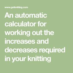 An automatic calculator for working out the increases and decreases required in your knitting