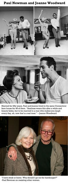 """Married for fifty years, Paul and Joanne lived in the same Connecticut farm house for 48 of them. """"Sexiness wears thin after a while and beauty fades, but to be married to a man who makes you laugh every day, ah, now that's a real treat.!"""" - Joanne Woodward"""