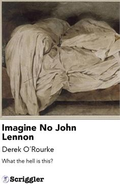 Imagine No John Lennon by Derek O´Rourke https://scriggler.com/detailPost/story/48947 What the hell is this?