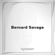 Bernard Savage: Page about Bernard Savage #member #website #sysoon #about