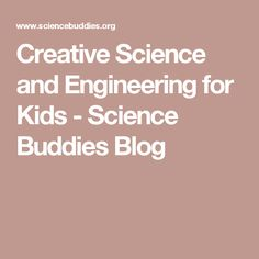 Creative Science and Engineering for Kids - Science Buddies Blog