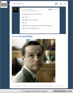 Evil, but adorable.--I do love Moriarty...but Sherlock is my fav. ;) But then it's hard to pick a fav with all the awesome characters....