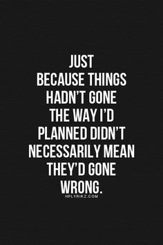 Just because things hadn't gone the way I'd planned didn't necessarily mean they'd gone wrong.