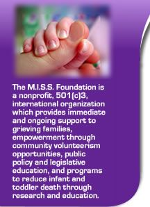 www.missfoundation.org The MISS Foundation is a nonprofit International organization which provides immediate and ongoing support to families before and after the death of a child.
